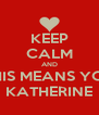 KEEP CALM AND THIS MEANS YOU KATHERINE - Personalised Poster A4 size