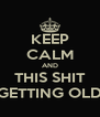 KEEP CALM AND THIS SHIT GETTING OLD - Personalised Poster A4 size