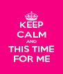 KEEP CALM AND THIS TIME FOR ME - Personalised Poster A4 size