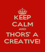 KEEP CALM AND THORS' A CREATIVE! - Personalised Poster A4 size