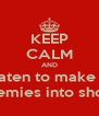 KEEP CALM AND Threaten to make your enemies into shoes - Personalised Poster A4 size