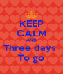 KEEP CALM AND Three days  To go - Personalised Poster A4 size