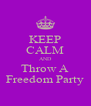 KEEP CALM AND Throw A Freedom Party - Personalised Poster A4 size