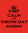 KEEP CALM AND THROW DAT AHHHH - Personalised Poster A4 size