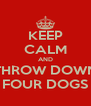 KEEP CALM AND THROW DOWN FOUR DOGS - Personalised Poster A4 size