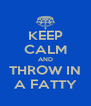 KEEP CALM AND THROW IN A FATTY - Personalised Poster A4 size