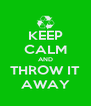 KEEP CALM AND THROW IT AWAY - Personalised Poster A4 size