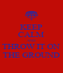 KEEP CALM AND THROW IT ON THE GROUND - Personalised Poster A4 size