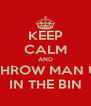 KEEP CALM AND THROW MAN U IN THE BIN - Personalised Poster A4 size