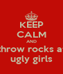 KEEP CALM AND throw rocks at ugly girls - Personalised Poster A4 size