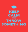 KEEP CALM AND THROW SOMETHING - Personalised Poster A4 size