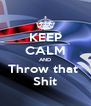 KEEP CALM AND Throw that  Shit - Personalised Poster A4 size