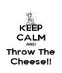 KEEP CALM AND Throw The Cheese!! - Personalised Poster A4 size