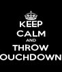 KEEP CALM AND THROW TOUCHDOWNS - Personalised Poster A4 size