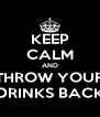 KEEP CALM AND THROW YOUR DRINKS BACK - Personalised Poster A4 size