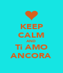 KEEP CALM AND Ti AMO ANCORA - Personalised Poster A4 size