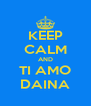 KEEP CALM AND TI AMO DAINA - Personalised Poster A4 size