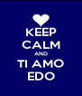 KEEP CALM AND TI AMO EDO - Personalised Poster A4 size