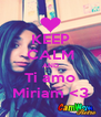 KEEP CALM AND Ti amo Miriam <3 - Personalised Poster A4 size