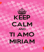 KEEP CALM AND TI AMO MIRIAM - Personalised Poster A4 size