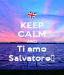 KEEP CALM AND Ti amo Salvatore❤ - Personalised Poster A4 size