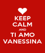 KEEP CALM AND TI AMO VANESSINA - Personalised Poster A4 size