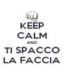 KEEP CALM AND TI SPACCO LA FACCIA - Personalised Poster A4 size