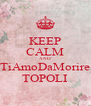KEEP CALM AND TiAmoDaMorire TOPOLI - Personalised Poster A4 size