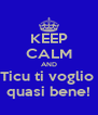 KEEP CALM AND Ticu ti voglio  quasi bene! - Personalised Poster A4 size