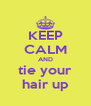 KEEP CALM AND tie your hair up - Personalised Poster A4 size