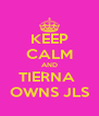 KEEP CALM AND TIERNA  OWNS JLS - Personalised Poster A4 size
