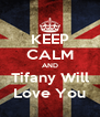 KEEP CALM AND Tifany Will Love You - Personalised Poster A4 size