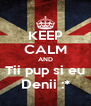 KEEP CALM AND Tii pup si eu Denii :* - Personalised Poster A4 size