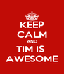 KEEP CALM AND TIM IS  AWESOME - Personalised Poster A4 size