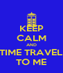 KEEP CALM AND TIME TRAVEL TO ME - Personalised Poster A4 size