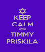 KEEP CALM AND TIMMY PRISKILA - Personalised Poster A4 size