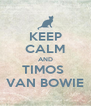 KEEP CALM AND TIMOS  VAN BOWIE - Personalised Poster A4 size
