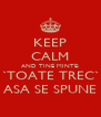 KEEP CALM AND TINE MINTE: `TOATE TREC` ASA SE SPUNE - Personalised Poster A4 size