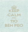 KEEP CALM AND TIO BEH PEO - Personalised Poster A4 size