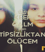 KEEP CALM AND TİPSİZLİKTAN ÖLÜCEM - Personalised Poster A4 size