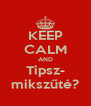 KEEP CALM AND Tipsz- mikszűté? - Personalised Poster A4 size