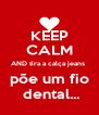 KEEP CALM AND tira a calça jeans  põe um fio  dental... - Personalised Poster A4 size