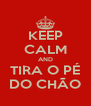 KEEP CALM AND TIRA O PÉ DO CHÃO - Personalised Poster A4 size
