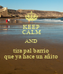 KEEP CALM AND tira pal barrio que ya hace un añito - Personalised Poster A4 size