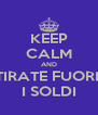 KEEP CALM AND TIRATE FUORI  I SOLDI - Personalised Poster A4 size