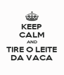 KEEP CALM AND TIRE O LEITE DA VACA - Personalised Poster A4 size