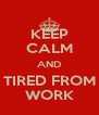 KEEP CALM AND TIRED FROM WORK - Personalised Poster A4 size