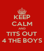 KEEP CALM AND TITS OUT 4 THE BOYS - Personalised Poster A4 size