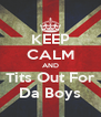KEEP CALM AND Tits Out For Da Boys - Personalised Poster A4 size
