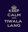 KEEP CALM AND TIWALA  LANG - Personalised Poster A4 size
